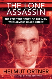 The Lone Assassin - The Incredible True Story of the Man Who Tried to Kill Hitler ebook by Helmut  Ortner,Ross   Benjamin