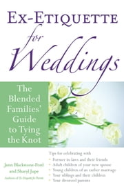 Ex-Etiquette for Weddings - The Blended Families' Guide to Tying the Knot ebook by Jann Blackstone-Ford,Sharyl Jupe