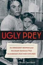 Ugly Prey - An Innocent Woman and the Death Sentence That Scandalized Jazz Age Chicago ebook by Emilie Le Beau Lucchesi