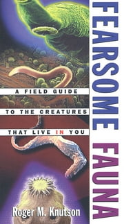Fearsome Fauna - A Field Guide to the Creatures That Live in You ebook by Roger M. Knutson