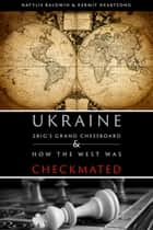 UKRAINE - ZBIG'S GRAND CHESSBOARD & HOW THE WEST WAS CHECKMATED ebook by Natylie Baldwin & Kermit E. Heartsong