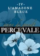 Percevale: IV. L'Amazone bleue ebook by Anne de Gandt