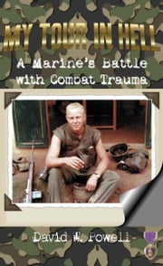 My Tour in Hell - A Marine's Battle with Combat Trauma ebook by David W. Powell,Tom Joyce