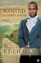 Wanted, A Gentleman ebook by K.J. Charles