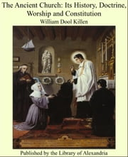 The Ancient Church: Its History, Doctrine, Worship and Constitution ebook by William Dool Killen