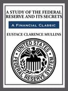 The Study of The Federal Reserve and Its Secrets ebook by Eustace Clarence Mullins