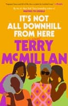 It's Not All Downhill From Here - A Novel ebook by Terry McMillan
