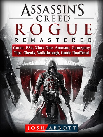 Assassins Creed Rogue Remastered Game, PS4, Xbox One, Amazon, Gameplay, Tips, Cheats, Walkthrough, Guide Unofficial ebook by Josh Abbott
