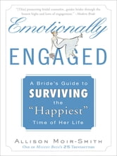 "Emotionally Engaged - A Bride's Guide to Surviving the ""Happiest"" Time of Her Life ebook by Allison Moir-Smith"
