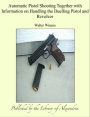 Automatic Pistol Shooting Together with Information on Handling the Duelling Pistol and Revolver ebook by Walter Winans