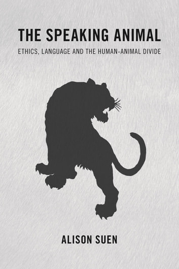 The Speaking Animal - Ethics, Language and the Human-Animal Divide ebook by Alison Suen