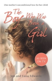 The Boy Who Was Born a Girl - One Mother's Unconditional Love for Her Child ebook by Jon Edwards,Luisa Edwards