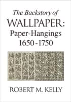 The Backstory of Wallpaper - Paper-Hangings 1650-1750 ebook by Robert M. Kelly