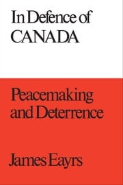 In Defence of Canada Volume III - Peacemaking and Deterrence ebook by James Eayrs