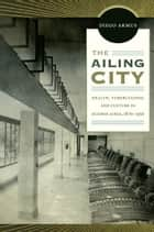 The Ailing City - Health, Tuberculosis, and Culture in Buenos Aires, 1870–1950 ebook by Diego Armus