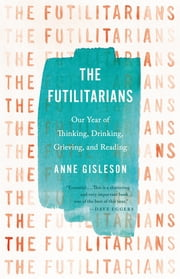 The Futilitarians - Our Year of Thinking, Drinking, Grieving, and Reading ebook by Anne Gisleson
