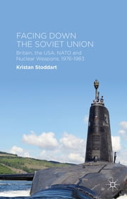 Facing Down the Soviet Union - Britain, the USA, NATO and Nuclear Weapons, 1976-1983 ebook by Dr Kristan Stoddart