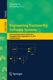 Engineering Trustworthy Software Systems - First International School, SETSS 2014, Chongqing, China, September 8-13, 2014. Tutorial Lectures ebook by Zhiming Liu,Zili Zhang