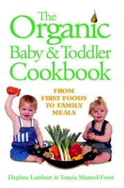 The Organic Baby & Toddler Cookbook: From First Foods to Family Meals ebook by Lambert, Daphne