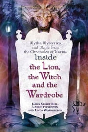 "Inside ""The Lion, the Witch and the Wardrobe"" - Myths, Mysteries, and Magic from the Chronicles of Narnia ebook by James Stuart Bell,Linda Washington,Carrie Pyykkonen"