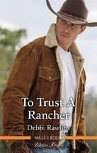 To Trust A Rancher ebook by Debbi Rawlins