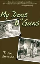 My Dogs and Guns ebook by John Graves