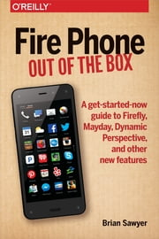 Fire Phone: Out of the Box - A get-started-now guide to Firefly, Mayday, Dynamic Perspective, and other new features ebook by Brian Sawyer