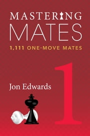 Mastering Mates - Book 1: 1,111 One-move Mates ebook by Jon Edwards