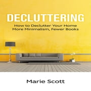 Decluttering: How to Declutter Your Home More Minimalism, Fewer Books ebook by Marie Scott