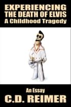 Experiencing The Death of Elvis: A Childhood Tragedy (Essay) ebook by C.D. Reimer
