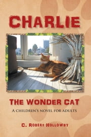 CHARLIE, THE WONDER CAT - A children's novel for adults ebook by C. Robert Holloway