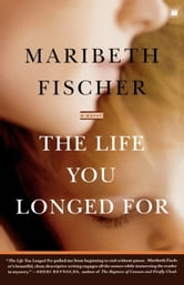 The Life You Longed For - A Novel ebook by Maribeth Fischer
