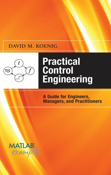 Practical Control Engineering: Guide for Engineers, Managers, and Practitioners - Guide for Engineers, Managers, and Practitioners ebook by David M. Koenig