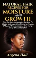 Natural Hair Recipes For Moisture and Growth ebook by Argena Hall