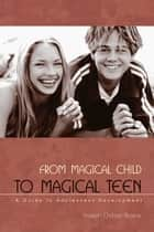 From Magical Child to Magical Teen - A Guide to Adolescent Development ebook by