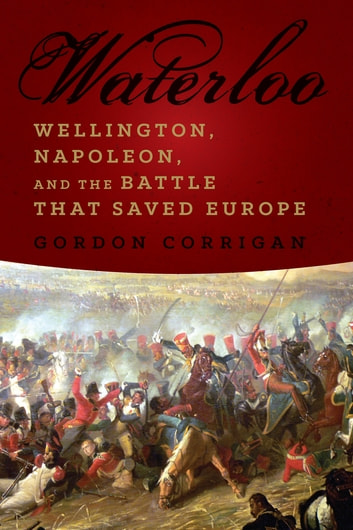 Waterloo: Wellington, Napoleon, and the Battle that Saved Europe ebook by Gordon Corrigan