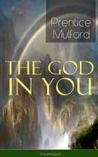 The God in You (Unabridged) - How to Connect With Your Inner Forces - From one of the New Thought pioneers, Author of Thoughts are Things, Your Forces and How to Use Them & Gift of Spirit ebook by Prentice Mulford