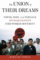 The Union of Their Dreams - Power, Hope, and Struggle in Cesar Chavez's Farm Worker Movement ebook by Miriam Pawel
