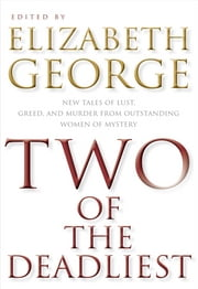 Two of the Deadliest - New Tales of Lust, Greed, and Murder from Outstanding Women of Mystery ebook by Elizabeth George