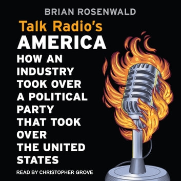 Talk Radio's America - How an Industry Took Over a Political Party That Took Over the United States audiobook by Brian Rosenwald