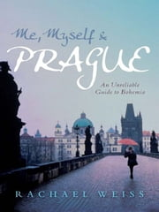 Me, Myself and Prague: An unreliable guide to Bohemia - An unreliable guide to Bohemia ebook by Rachael Weiss
