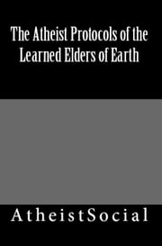 The Atheist Protocols of the Learned Elders of Earth ebook by AtheistSocial