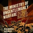 The Ministry of Ungentlemanly Warfare - How Churchill's Secret Warriors Set Europe Ablaze and Gave Birth to Modern Black Ops audiobook by Damien Lewis