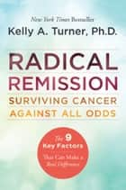 Radical Remission - Surviving Cancer Against All Odds ebook by Kelly A. Turner, PhD