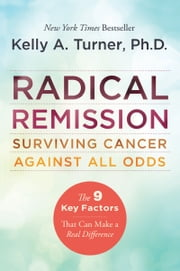 Radical Remission - Surviving Cancer Against All Odds ebook by Kelly A. Turner PhD