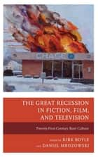 The Great Recession in Fiction, Film, and Television ebook by Kirk Boyle,Daniel Mrozowski,Rebecca Barrett-Fox,Jesseca Cornelson,Sarah Domet,Maryann Erigha,Sarah Hamblin,Daniel Mattingly,April Miller,Lance Rubin,James Stone,Charli Valdez