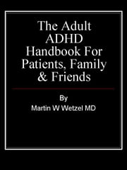 The Adult ADHD Handbook for Patients, Family & Friends ebook by Martin W. Wetzel MD