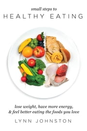 Small Steps to Healthy Eating: Lose Weight, Have More Energy, Feel Better Eating the Foods You Love ebook by Lynn Johnston