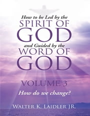 How to Be Led By the Spirit of God and Guided By the Word of God: Volume 3 How Do We Change? ebook by Walter K. Laidler Jr