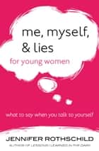 Me, Myself, and Lies for Young Women - What to Say When You Talk to Yourself ebook by Jennifer Rothschild